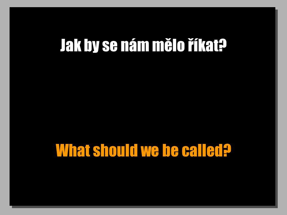Jak by se nám mělo říkat? What should we be called?