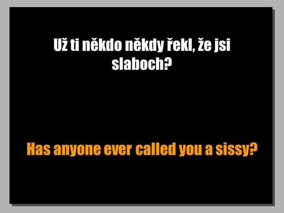 Už ti někdo někdy řekl, že jsi slaboch? Has anyone ever called you a sissy?