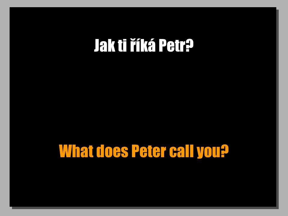 Jak ti říká Petr? What does Peter call you?