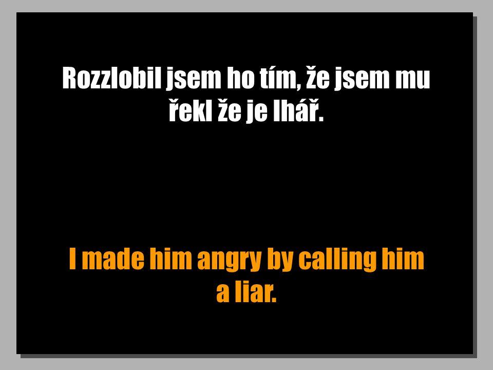Rozzlobil jsem ho tím, že jsem mu řekl že je lhář. I made him angry by calling him a liar.