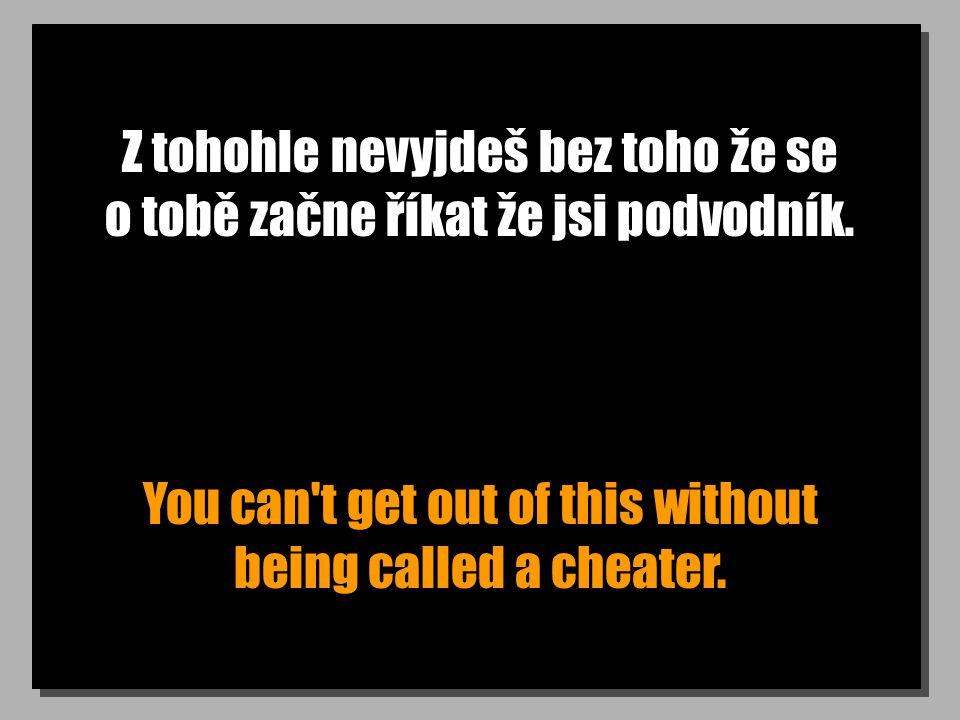 Z tohohle nevyjdeš bez toho že se o tobě začne říkat že jsi podvodník. You can't get out of this without being called a cheater.
