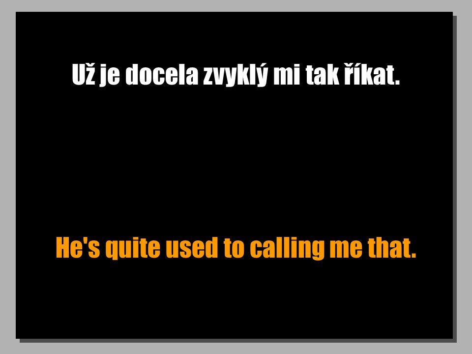 Už je docela zvyklý mi tak říkat. He s quite used to calling me that.