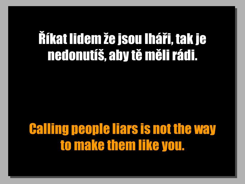 Říkat lidem že jsou lháři, tak je nedonutíš, aby tě měli rádi. Calling people liars is not the way to make them like you.