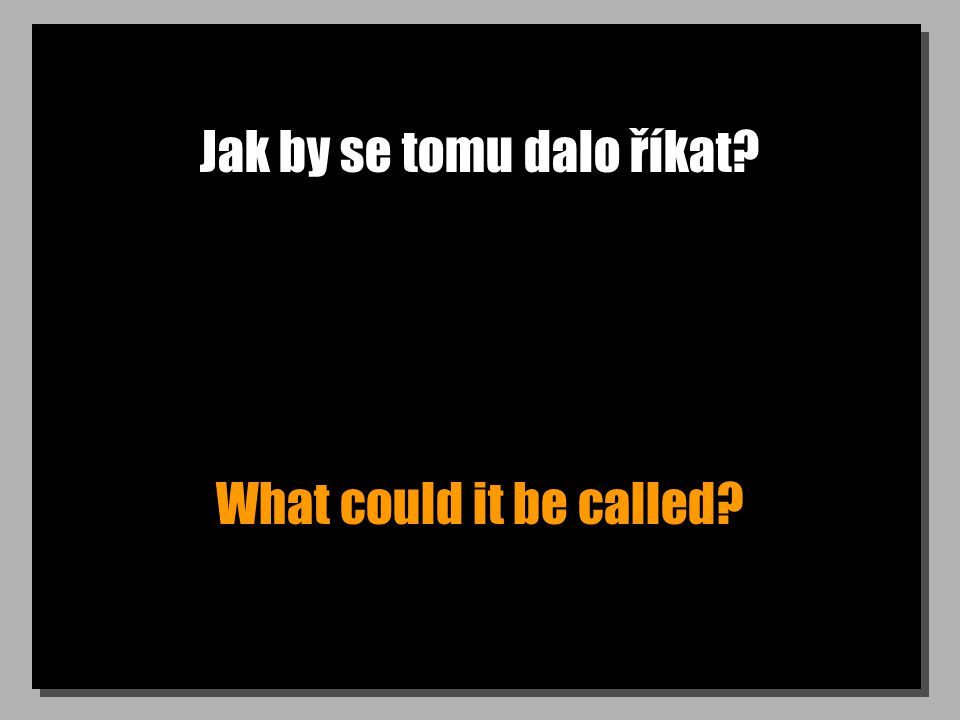 Jak by se tomu dalo říkat? What could it be called?