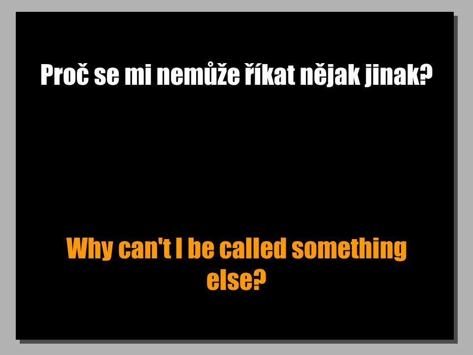 Proč se mi nemůže říkat nějak jinak? Why can t I be called something else?