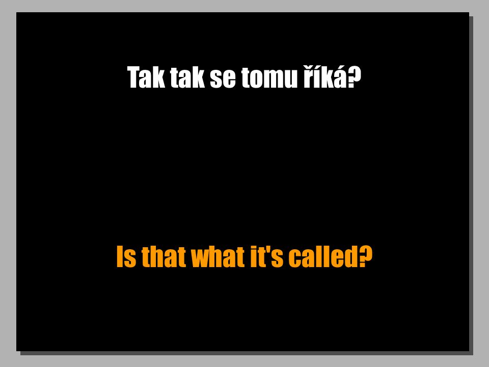 Tak tak se tomu říká? Is that what it's called?