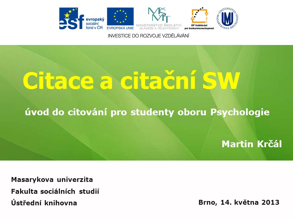 Citace a citační SW Martin Krčál Brno, 14. května 2013 úvod do citování pro studenty oboru Psychologie Masarykova univerzita Fakulta sociálních studií