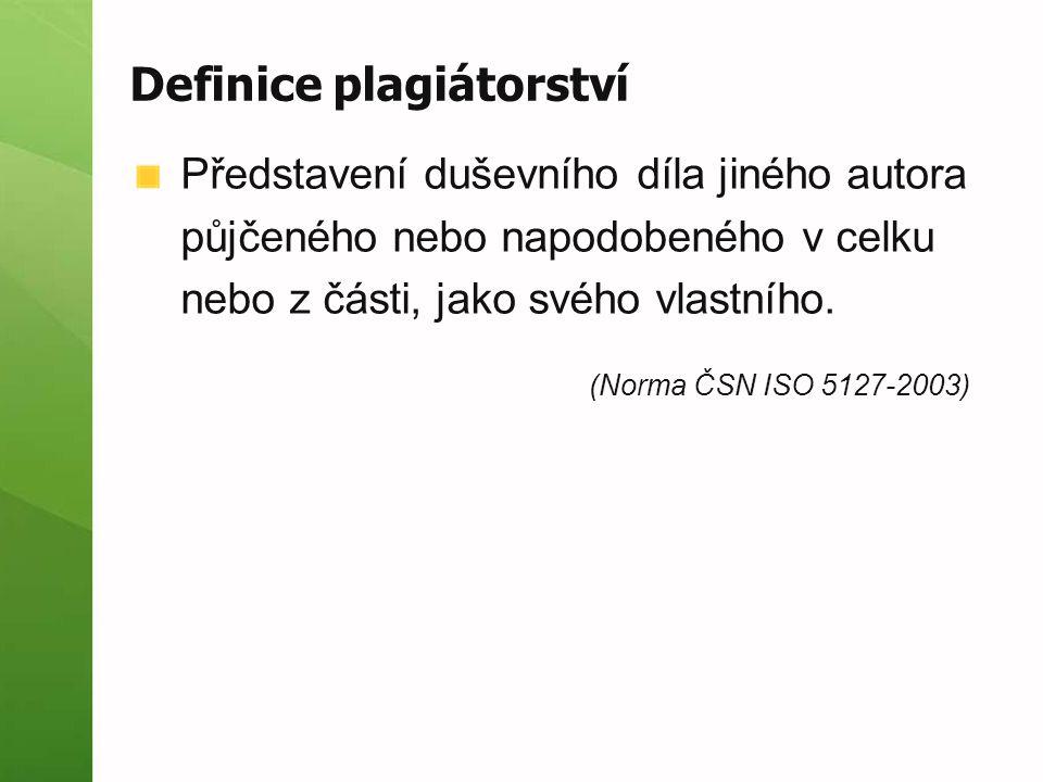 Definice plagiátorství Představení duševního díla jiného autora půjčeného nebo napodobeného v celku nebo z části, jako svého vlastního. (Norma ČSN ISO