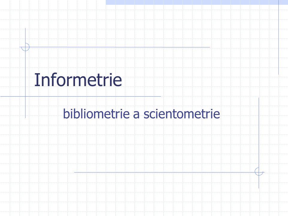 Informetrie, scientometrie, bibliometrie  Scientometrie je měření vstupů a výstupů vědy  aplikuje měřící procedury na vědu o vědě  metodami matematické a statistické analýzy zkoumá vědeckou produktivitu a její výslednou prospěšnost  Bibliometrie je měření kvantitativních záznamů o dokumentech  bibliometrie se pohybuje se na úrovni dokumentů  analýza dokumentů vznikajících v rámci vědecké komunikace  směřuje k formulaci kvantitativních zákonitostí  chápe se jako příbuzný obor informetrie anebo scientometrie  např.