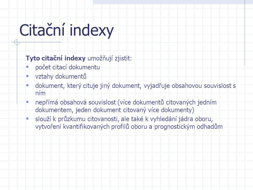 Citační indexy Tyto citační indexy umožňují zjistit:  počet citací dokumentu  vztahy dokumentů  dokument, který cituje jiný dokument, vyjadřuje obs