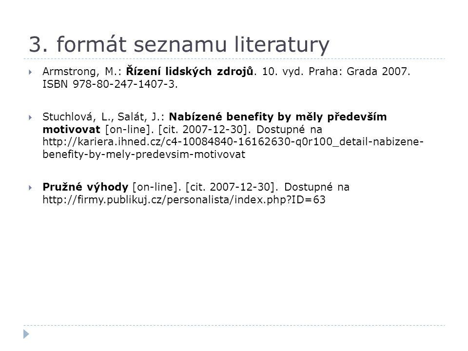 3. formát seznamu literatury  Armstrong, M.: Řízení lidských zdrojů. 10. vyd. Praha: Grada 2007. ISBN 978-80-247-1407-3.  Stuchlová, L., Salát, J.: