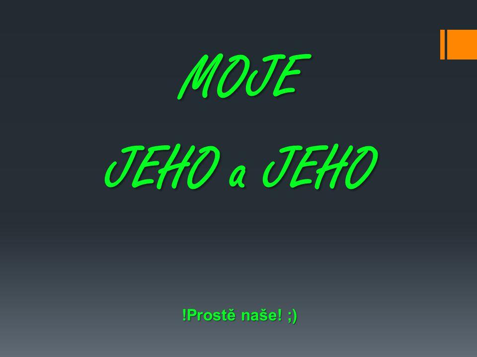 MOJE JEHO a JEHO !Prostě naše! ;)