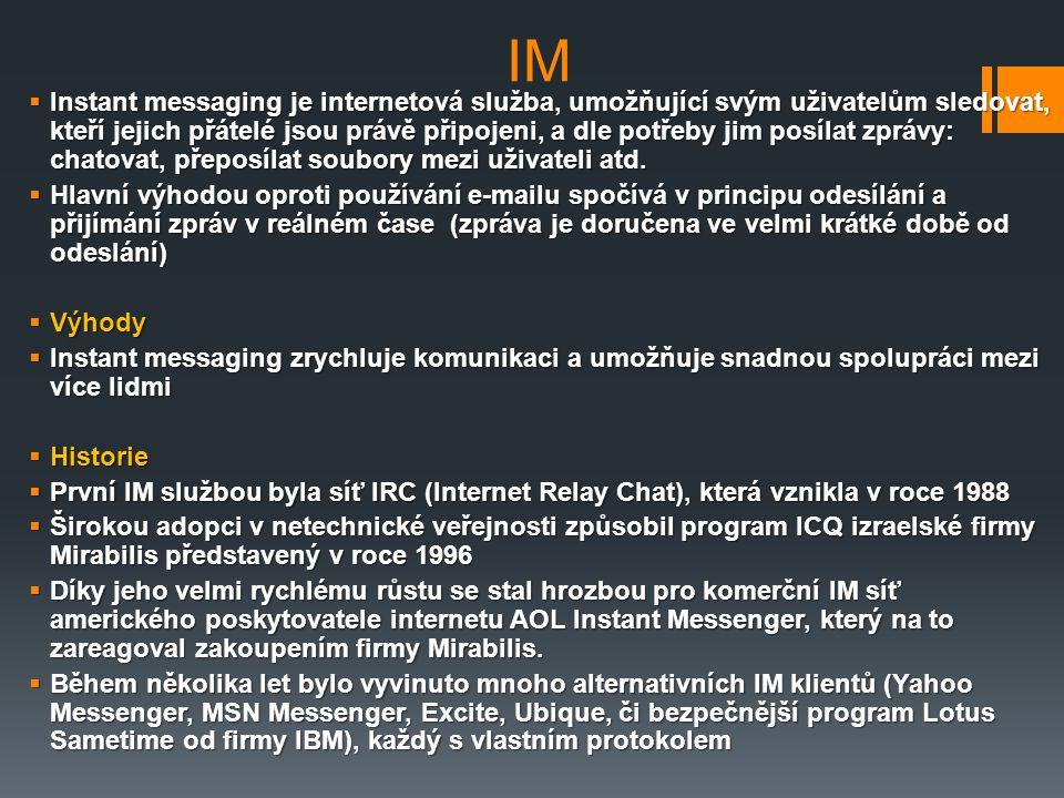 IM  Instant messaging je internetová služba, umožňující svým uživatelům sledovat, kteří jejich přátelé jsou právě připojeni, a dle potřeby jim posíla