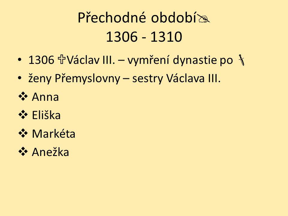 Přechodné období  1306 - 1310 1306  Václav III. – vymření dynastie po  ženy Přemyslovny – sestry Václava III.  Anna  Eliška  Markéta  Anežka