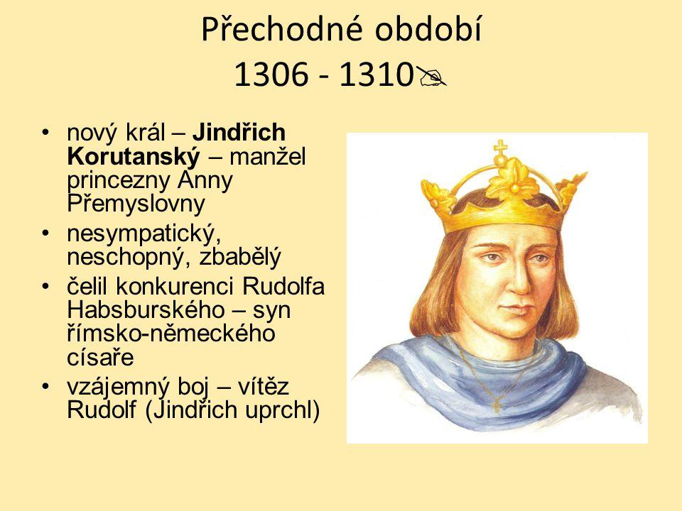 """Přechodné období 1306 - 1310  Rudolf Habsburský – """"král kaše – střídmá strava (nemocný?), šetřivý, neoblíbený – cizák Manželství s Eliškou Rejčkou část šlechty jej podpořila (úplatky?) část šlechty se vzbouřila 1307 – nečekaně zemřel (26 let) na úplavici"""