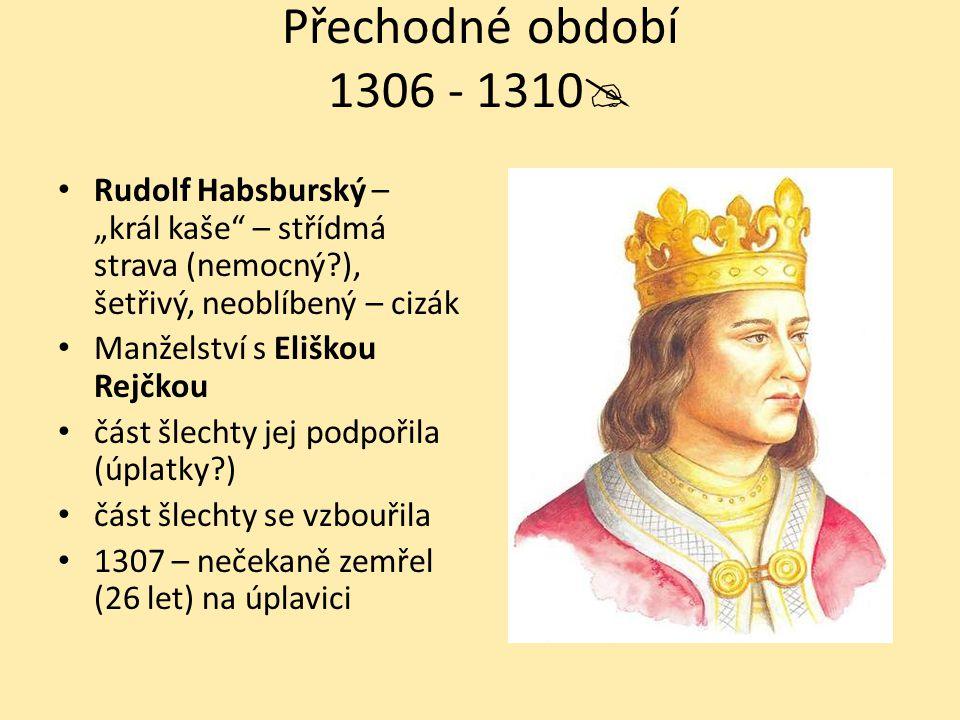 """Přechodné období 1306 - 1310  Rudolf Habsburský – """"král kaše"""" – střídmá strava (nemocný?), šetřivý, neoblíbený – cizák Manželství s Eliškou Rejčkou č"""