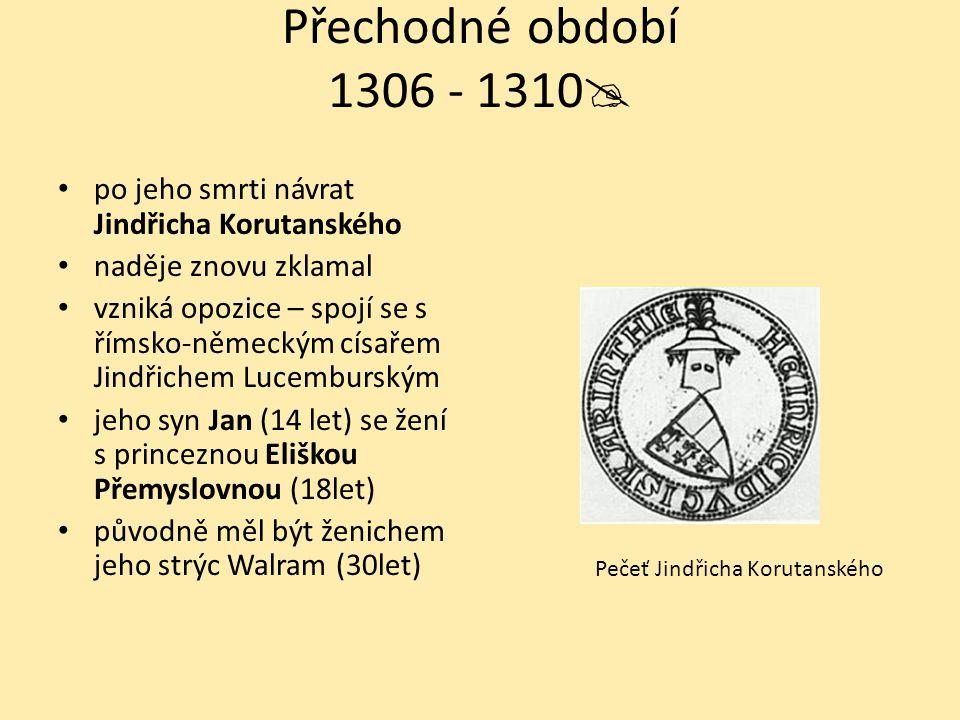 Přechodné období 1306 - 1310  po jeho smrti návrat Jindřicha Korutanského naděje znovu zklamal vzniká opozice – spojí se s římsko-německým císařem Jindřichem Lucemburským jeho syn Jan (14 let) se žení s princeznou Eliškou Přemyslovnou (18let) původně měl být ženichem jeho strýc Walram (30let) Pečeť Jindřicha Korutanského