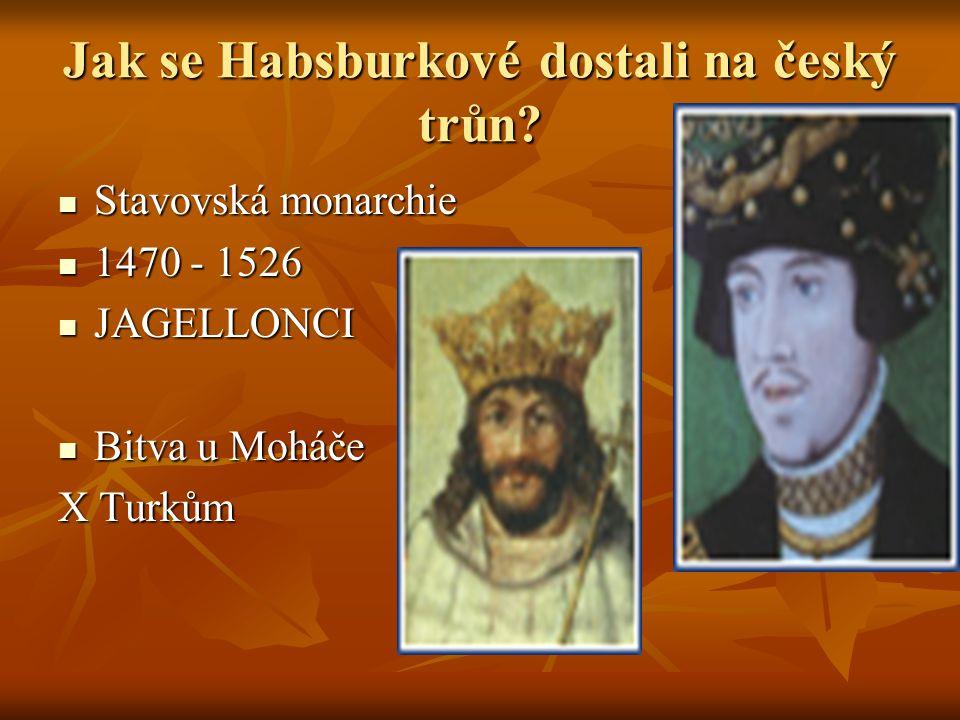 Jak se Habsburkové dostali na český trůn? Stavovská monarchie 1470 - 1526 JAGELLONCI Bitva u Moháče X Turkům