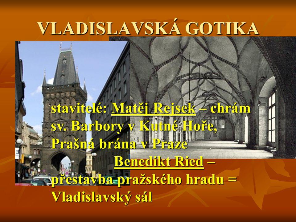 VLADISLAVSKÁ GOTIKA stavitelé: Matěj Rejsek – chrám sv. Barbory v Kutné Hoře, Prašná brána v Praze Benedikt Ried – přestavba pražského hradu = Vladisl