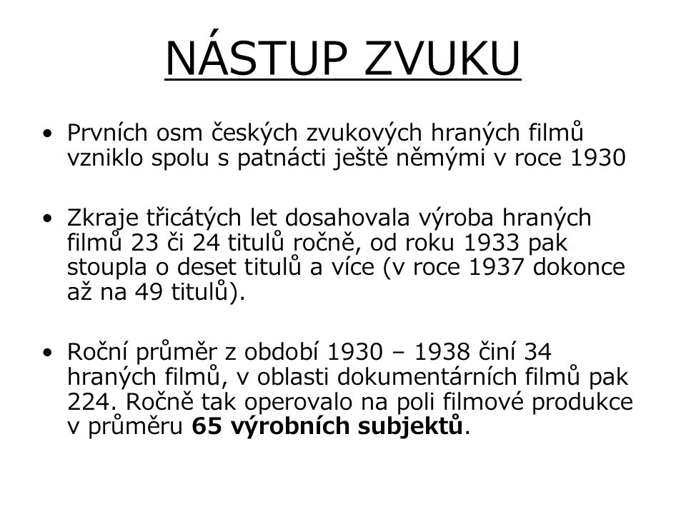 NÁSTUP ZVUKU Prvních osm českých zvukových hraných filmů vzniklo spolu s patnácti ještě němými v roce 1930 Zkraje třicátých let dosahovala výroba hran