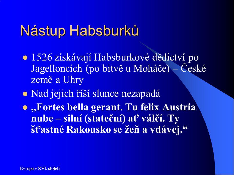 Evropa v XVI. století Nástup Habsburků 1526 získávají Habsburkové dědictví po Jagelloncích (po bitvě u Moháče) – České země a Uhry Nad jejich říší slu