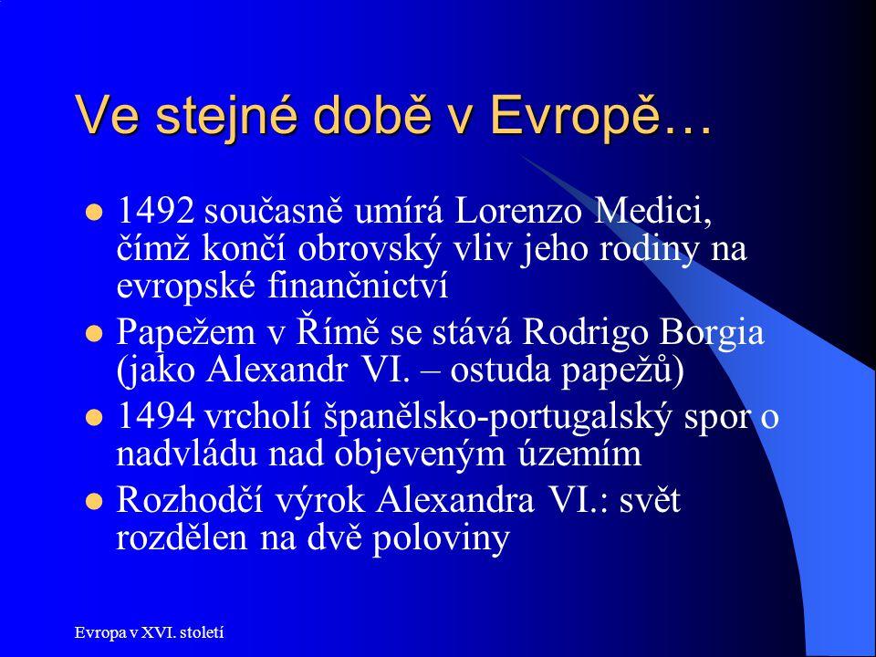 Evropa v XVI. století Ve stejné době v Evropě… 1492 současně umírá Lorenzo Medici, čímž končí obrovský vliv jeho rodiny na evropské finančnictví Papež