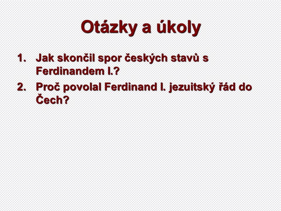 Otázky a úkoly 1.Jak skončil spor českých stavů s Ferdinandem I.? 2.Proč povolal Ferdinand I. jezuitský řád do Čech?