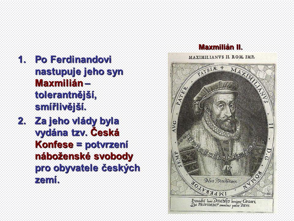 1.Po Ferdinandovi nastupuje jeho syn Maxmilián – tolerantnější, smířlivější. 2.Za jeho vlády byla vydána tzv. Česká Konfese = potvrzení náboženské svo