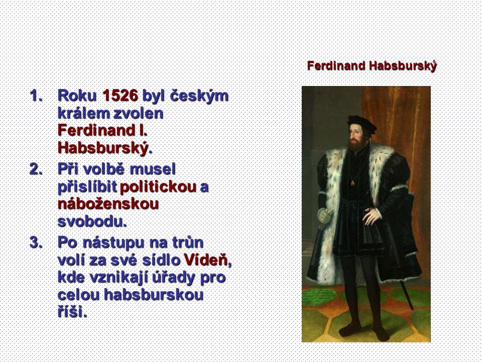 1.Roku 1526 byl českým králem zvolen Ferdinand I. Habsburský. 2.Při volbě musel přislíbit politickou a náboženskou svobodu. 3.Po nástupu na trůn volí