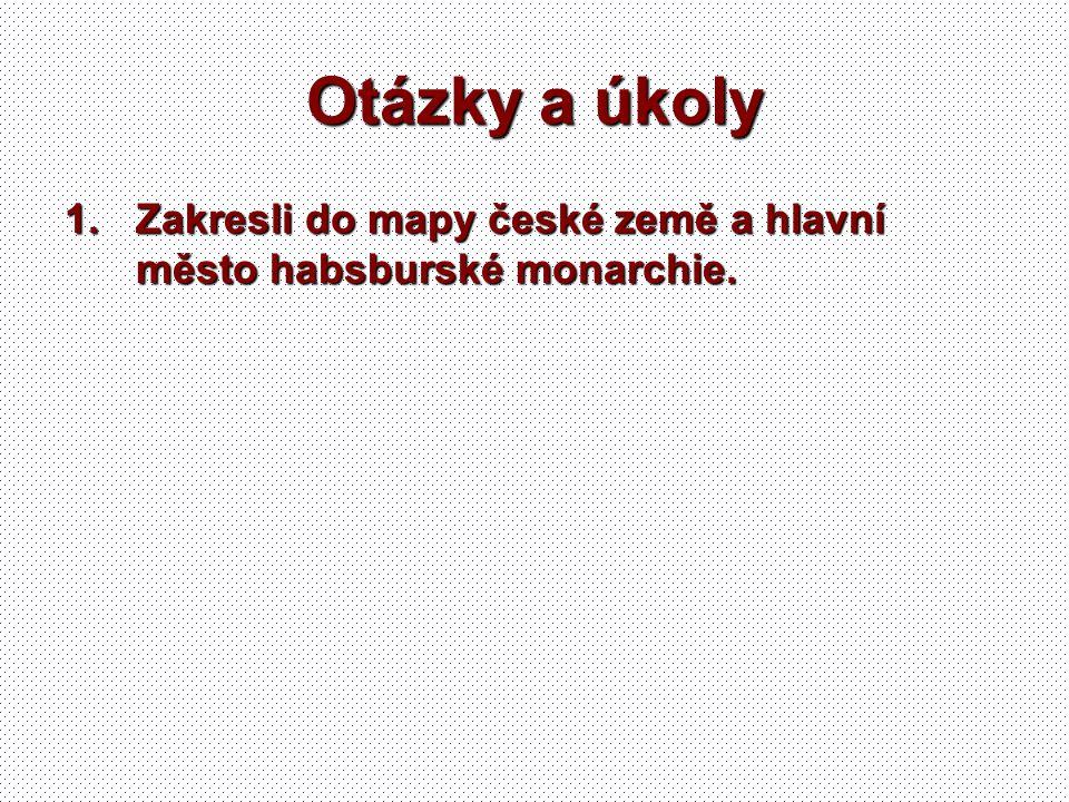 Otázky a úkoly 1.Zakresli do mapy české země a hlavní město habsburské monarchie.