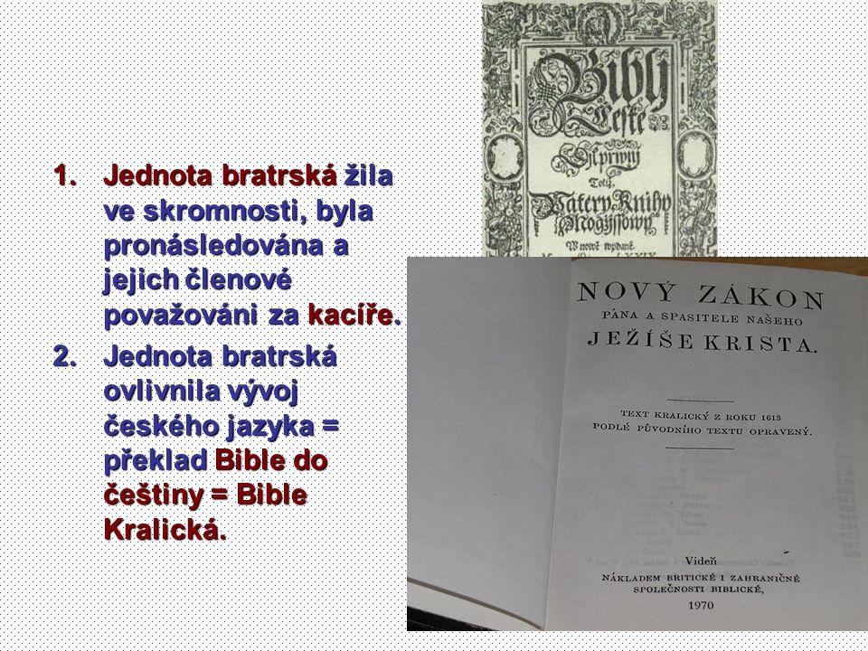 1.Jednota bratrská žila ve skromnosti, byla pronásledována a jejich členové považováni za kacíře. 2.Jednota bratrská ovlivnila vývoj českého jazyka =