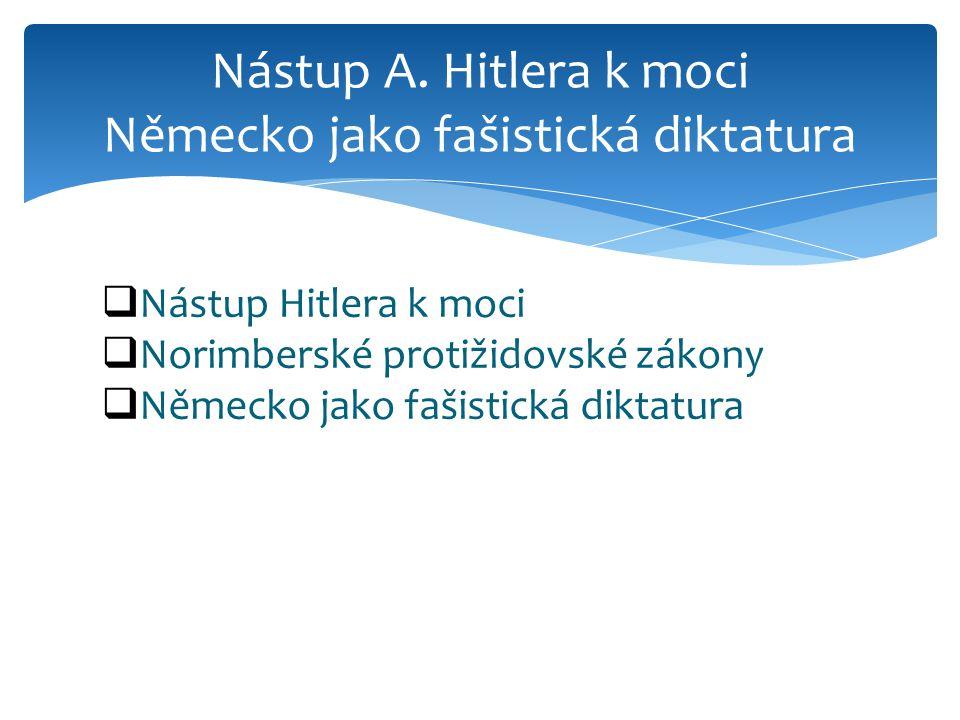  Nástup Hitlera k moci  Norimberské protižidovské zákony  Německo jako fašistická diktatura Nástup A. Hitlera k moci Německo jako fašistická diktat