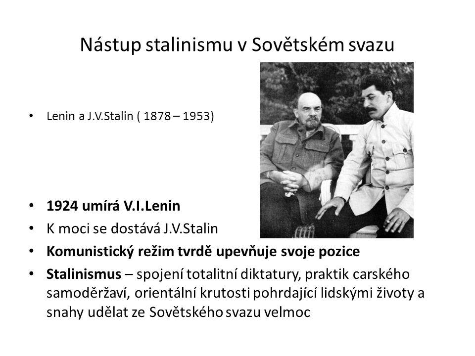 Nástup stalinismu v Sovětském svazu Lenin a J.V.Stalin ( 1878 – 1953) 1924 umírá V.I.Lenin K moci se dostává J.V.Stalin Komunistický režim tvrdě upevňuje svoje pozice Stalinismus – spojení totalitní diktatury, praktik carského samoděržaví, orientální krutosti pohrdající lidskými životy a snahy udělat ze Sovětského svazu velmoc