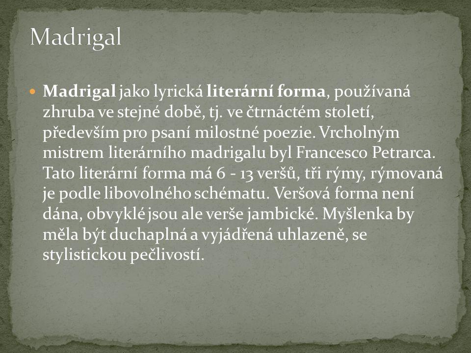 Madrigal jako lyrická literární forma, používaná zhruba ve stejné době, tj. ve čtrnáctém století, především pro psaní milostné poezie. Vrcholným mistr