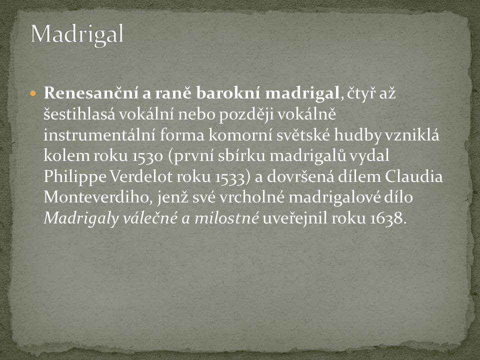 Renesanční a raně barokní madrigal, čtyř až šestihlasá vokální nebo později vokálně instrumentální forma komorní světské hudby vzniklá kolem roku 1530