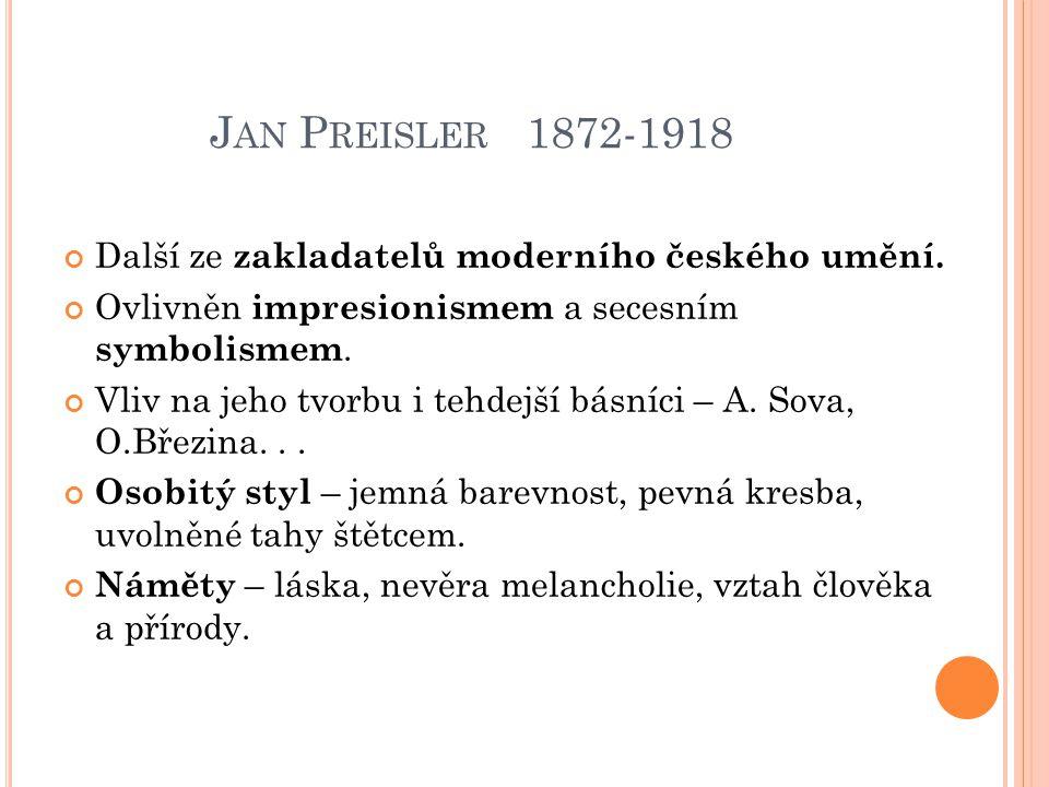 J AN P REISLER 1872-1918 Další ze zakladatelů moderního českého umění. Ovlivněn impresionismem a secesním symbolismem. Vliv na jeho tvorbu i tehdejší