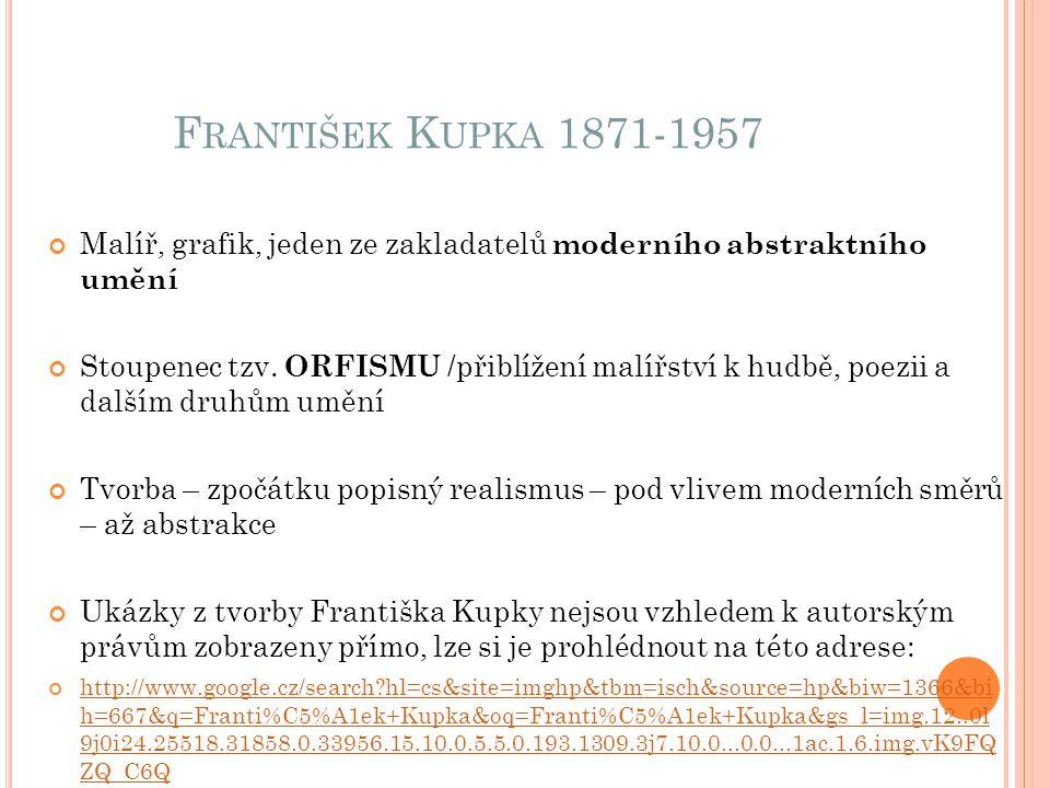 F RANTIŠEK K UPKA 1871-1957 Malíř, grafik, jeden ze zakladatelů moderního abstraktního umění Stoupenec tzv. ORFISMU /přiblížení malířství k hudbě, poe