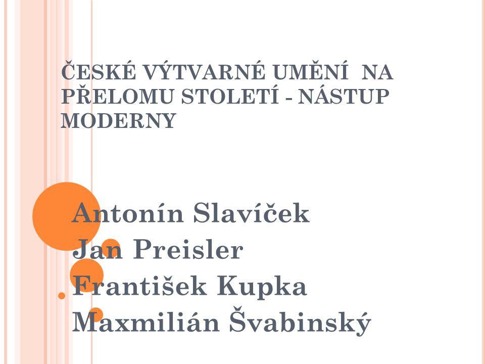 ČESKÉ VÝTVARNÉ UMĚNÍ NA PŘELOMU STOLETÍ - NÁSTUP MODERNY Antonín Slavíček Jan Preisler František Kupka Maxmilián Švabinský
