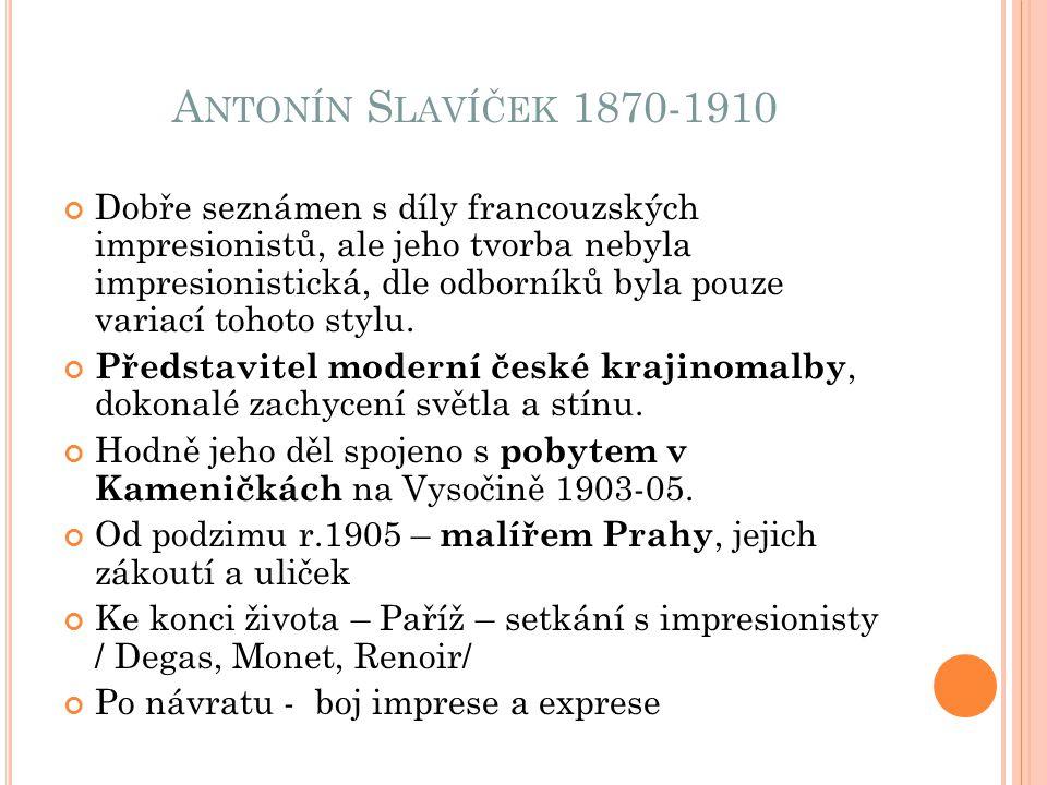 A NTONÍN S LAVÍČEK 1870-1910 Dobře seznámen s díly francouzských impresionistů, ale jeho tvorba nebyla impresionistická, dle odborníků byla pouze vari