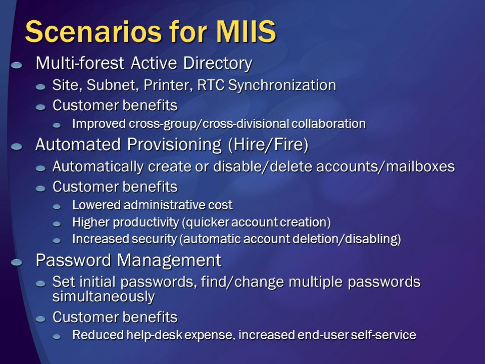 Scenarios for MIIS Multi-forest Active Directory Site, Subnet, Printer, RTC Synchronization Customer benefits Improved cross-group/cross-divisional collaboration Automated Provisioning (Hire/Fire) Automatically create or disable/delete accounts/mailboxes Customer benefits Lowered administrative cost Higher productivity (quicker account creation) Increased security (automatic account deletion/disabling) Password Management Set initial passwords, find/change multiple passwords simultaneously Customer benefits Reduced help-desk expense, increased end-user self-service
