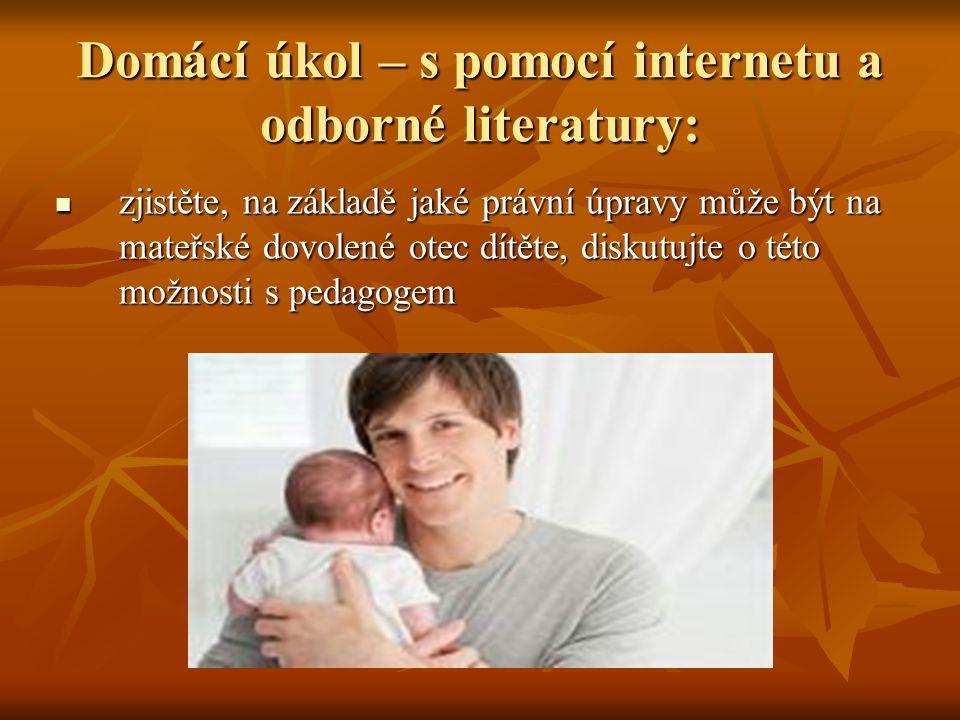 Domácí úkol – s pomocí internetu a odborné literatury: zjistěte, na základě jaké právní úpravy může být na mateřské dovolené otec dítěte, diskutujte o této možnosti s pedagogem zjistěte, na základě jaké právní úpravy může být na mateřské dovolené otec dítěte, diskutujte o této možnosti s pedagogem