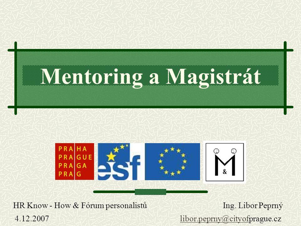 Mentoring a Magistrát HR Know - How & Fórum personalistů Ing. Libor Peprný 4.12.2007 libor.peprny@cityofprague.czlibor.peprny@cityof