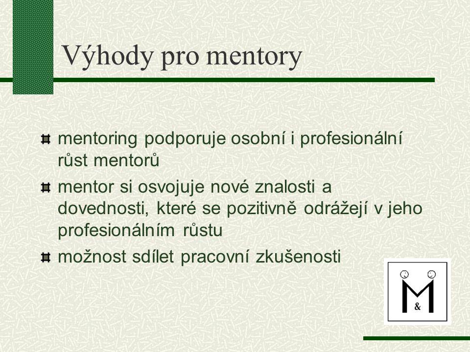 Výhody pro mentory mentoring podporuje osobní i profesionální růst mentorů mentor si osvojuje nové znalosti a dovednosti, které se pozitivně odrážejí v jeho profesionálním růstu možnost sdílet pracovní zkušenosti