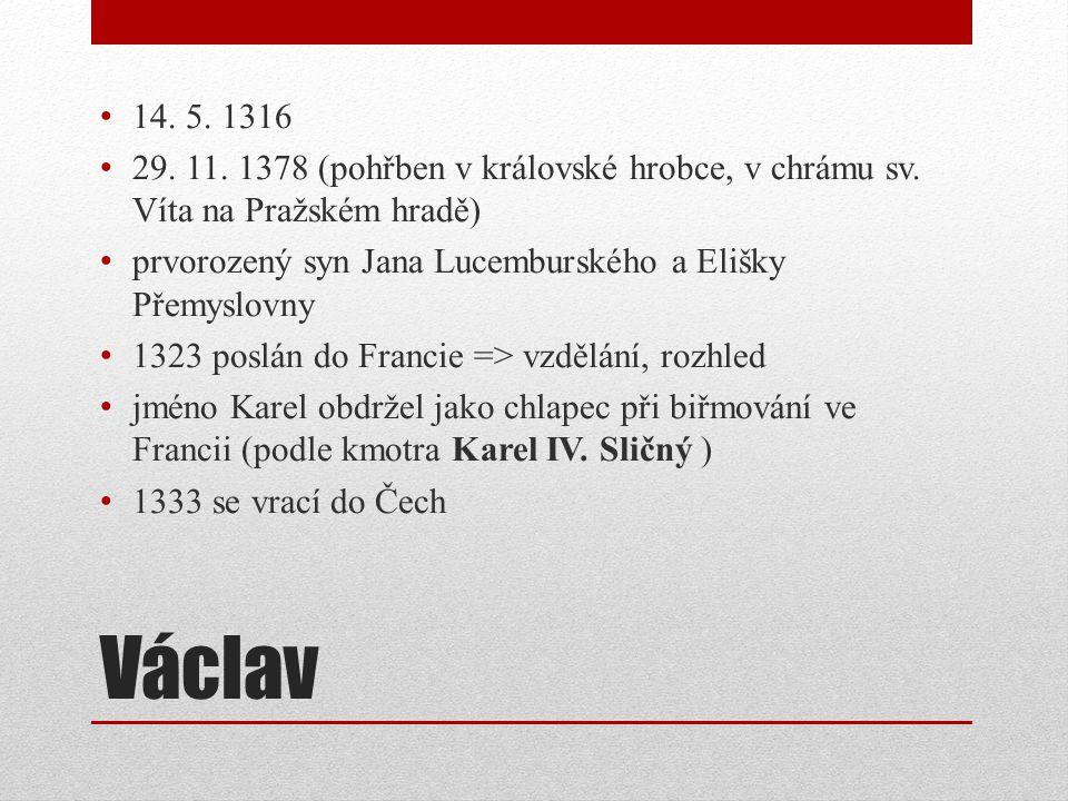 Václav 14. 5. 1316 29. 11. 1378 (pohřben v královské hrobce, v chrámu sv. Víta na Pražském hradě) prvorozený syn Jana Lucemburského a Elišky Přemyslov
