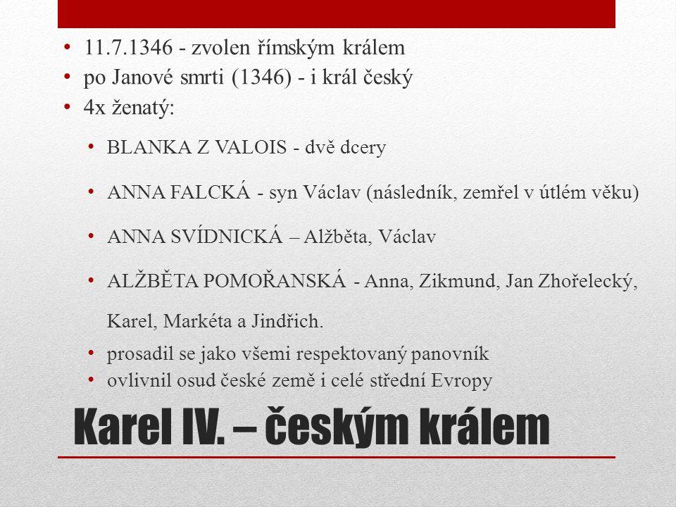 Karel IV. – českým králem 11.7.1346 - zvolen římským králem po Janové smrti (1346) - i král český 4x ženatý: BLANKA Z VALOIS - dvě dcery ANNA FALCKÁ -