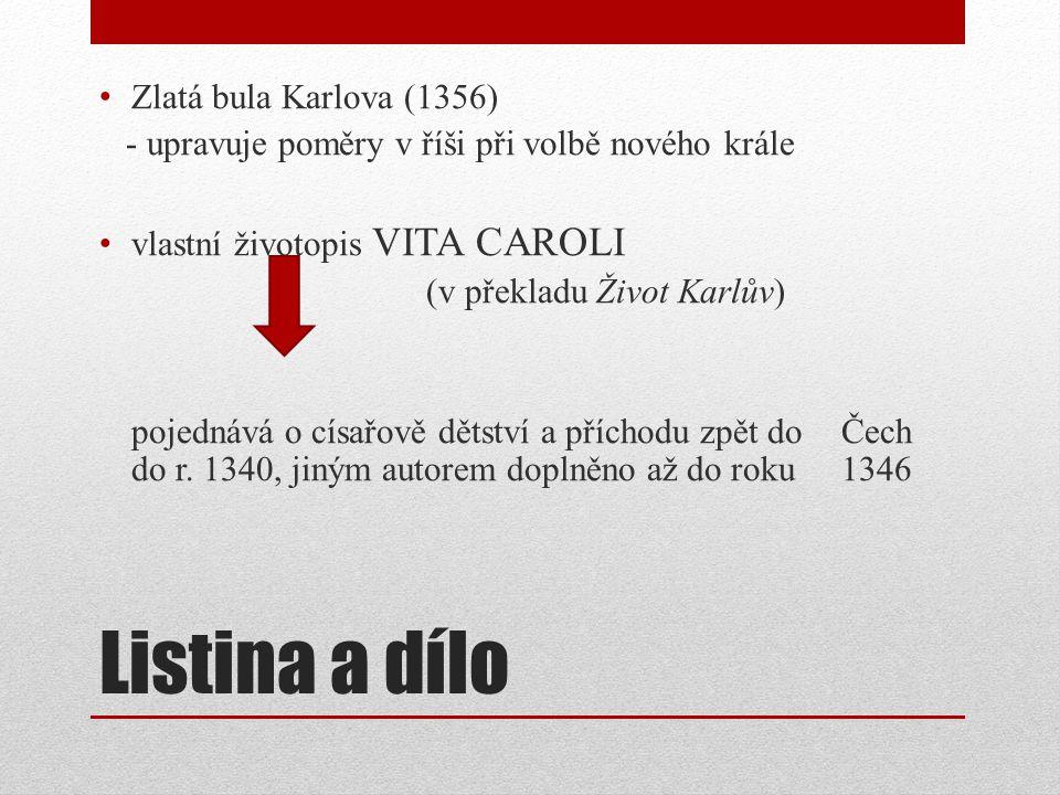 Listina a dílo Zlatá bula Karlova (1356) - upravuje poměry v říši při volbě nového krále vlastní životopis VITA CAROLI (v překladu Život Karlův) pojednává o císařově dětství a příchodu zpět do Čech do r.