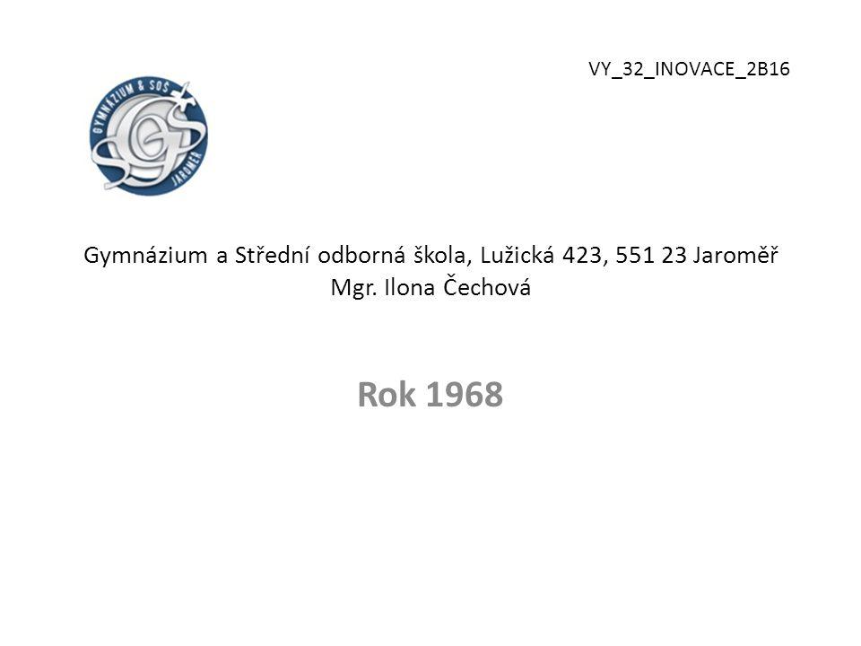 Gymnázium a Střední odborná škola, Lužická 423, 551 23 Jaroměř Mgr. Ilona Čechová Rok 1968 VY_32_INOVACE_2B16