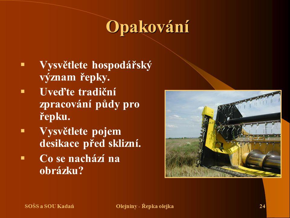 SOŠS a SOU KadaňOlejniny - Řepka olejka24 Opakování  Vysvětlete hospodářský význam řepky.  Uveďte tradiční zpracování půdy pro řepku.  Vysvětlete p