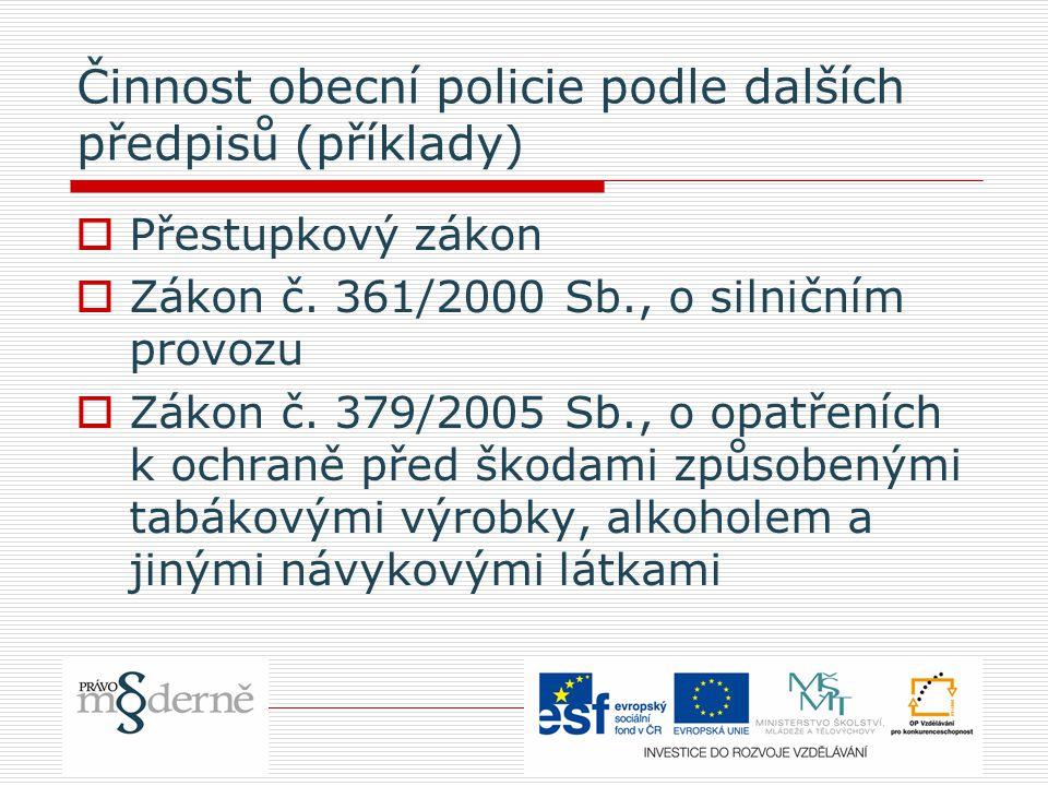 Činnost obecní policie podle dalších předpisů (příklady)  Přestupkový zákon  Zákon č. 361/2000 Sb., o silničním provozu  Zákon č. 379/2005 Sb., o o
