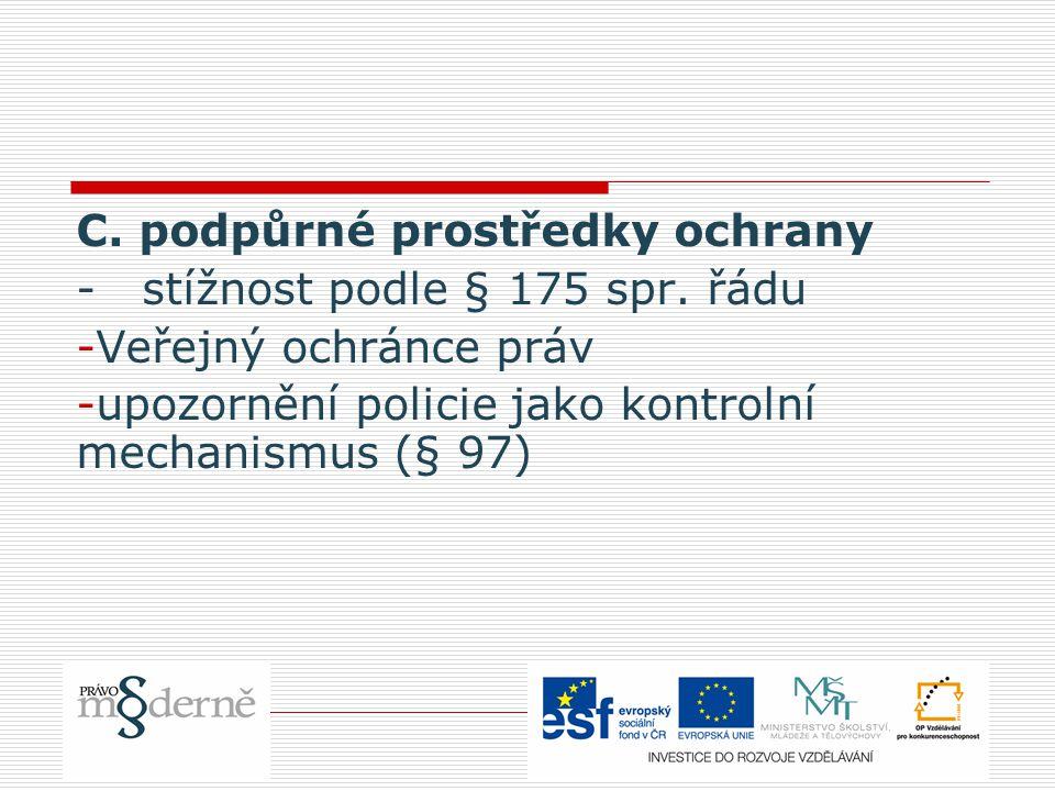 C. podpůrné prostředky ochrany - stížnost podle § 175 spr. řádu -Veřejný ochránce práv -upozornění policie jako kontrolní mechanismus (§ 97)